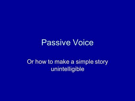 Passive Voice Or how to make a simple story unintelligible.