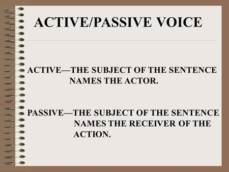 ACTIVE/PASSIVE VOICE ACTIVE—THE SUBJECT OF THE SENTENCE NAMES THE ACTOR. PASSIVE—THE SUBJECT OF THE SENTENCE NAMES THE RECEIVER OF THE ACTION.