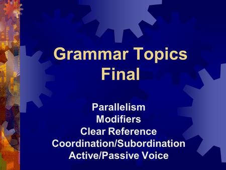 Grammar Topics Final Parallelism Modifiers Clear Reference Coordination/Subordination Active/Passive Voice.
