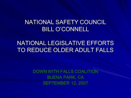 NATIONAL SAFETY COUNCIL BILL O'CONNELL NATIONAL LEGISLATIVE EFFORTS TO REDUCE OLDER ADULT FALLS DOWN WITH FALLS COALITION BUENA PARK, CA SEPTEMBER 12,