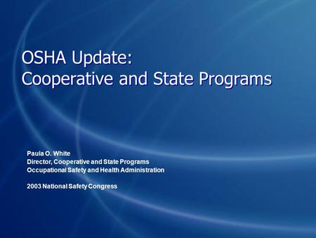 OSHA Update: Cooperative and State Programs Paula O. White Director, Cooperative and State Programs Occupational Safety and Health Administration 2003.