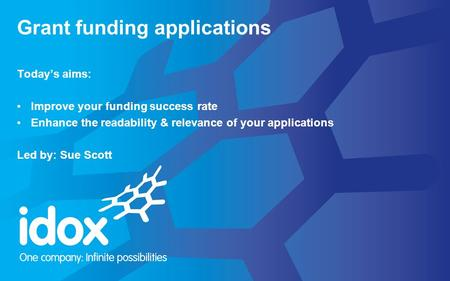 Today's aims: Improve your funding success rate Enhance the readability & relevance of your applications Led by: Sue Scott Grant funding applications.