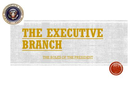 THE ROLES OF THE PRESIDENT. Executive Branch – headed by the President of the United States.