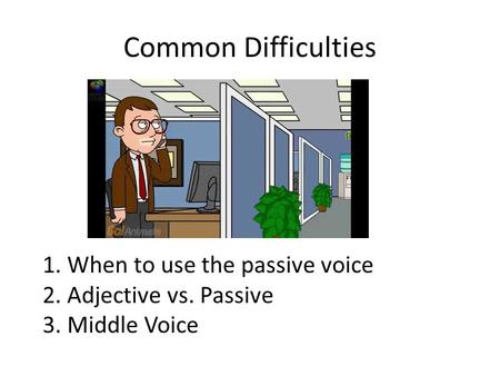 Common Difficulties 1. When to use the passive voice 2. Adjective vs. Passive 3. Middle Voice.