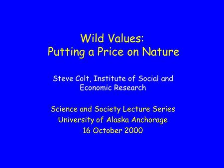 Wild Values: Putting a Price on Nature Steve Colt, Institute of Social and Economic Research Science and Society Lecture Series University of Alaska Anchorage.