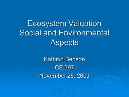 Ecosystem Valuation Social and Environmental Aspects Kathryn Benson CE 397 November 25, 2003.