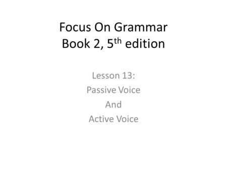 Focus On Grammar Book 2, 5 th edition Lesson 13: Passive Voice And Active Voice.