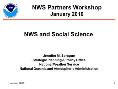 January 20101 NWS and Social Science Jennifer M. Sprague Strategic Planning & Policy Office National Weather Service National Oceanic and Atmospheric Administration.