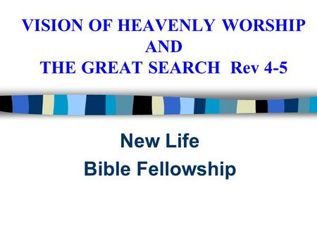 VISION OF HEAVENLY WORSHIP AND THE GREAT SEARCH Rev 4-5 New Life Bible Fellowship.