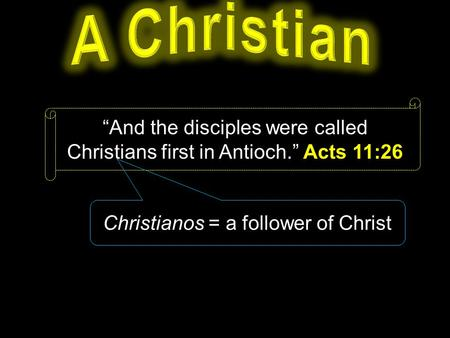 """And the disciples were called Christians first in Antioch."" Acts 11:26 Christianos = a follower of Christ."