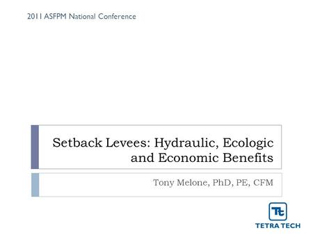 Setback Levees: Hydraulic, Ecologic and Economic Benefits Tony Melone, PhD, PE, CFM 2011 ASFPM National Conference.