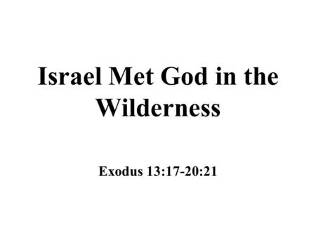 Israel Met God in the Wilderness Exodus 13:17-20:21.