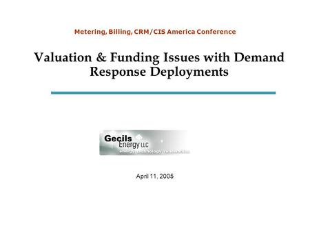 April 11, 2005 Metering, Billing, CRM/CIS America Conference Valuation & Funding Issues with Demand Response Deployments.
