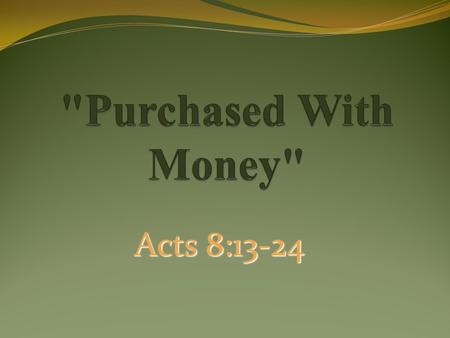 Acts 8:13-24. Money Can Buy: A Field: Matt.13:44 Material Goods: Jm.4:13 Food: Jn.6:27 Work To Be Done: Matt.20:1-16 Sometimes Preachers: 2 Tim.4:2-4.