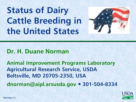 Norway (1) 2005 Status of Dairy Cattle Breeding in the United States Dr. H. Duane Norman Animal Improvement Programs Laboratory Agricultural Research Service,