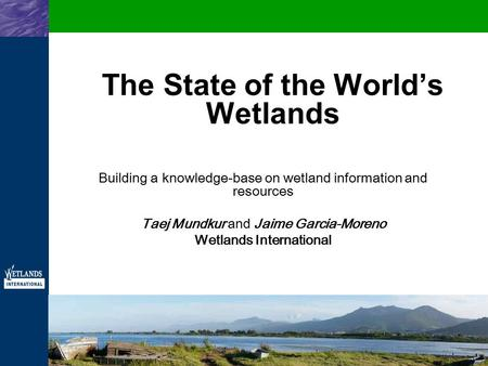 The State of the World's Wetlands Building a knowledge-base on wetland information and resources Taej Mundkur and Jaime Garcia-Moreno Wetlands International.