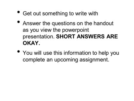Get out something to write with Answer the questions on the handout as you view the powerpoint presentation. SHORT ANSWERS ARE OKAY. You will use this.