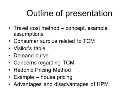 Outline of presentation Travel cost method – concept, example, assumptions Consumer surplus related to TCM Visitor's table Demand curve Concerns regarding.