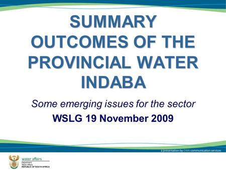 SUMMARY OUTCOMES OF THE PROVINCIAL WATER INDABA Some emerging issues for the sector WSLG 19 November 2009 1.