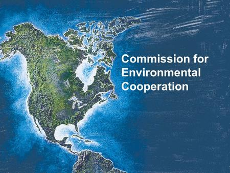 Commission for Environmental Cooperation. Three Countries. One Environment.
