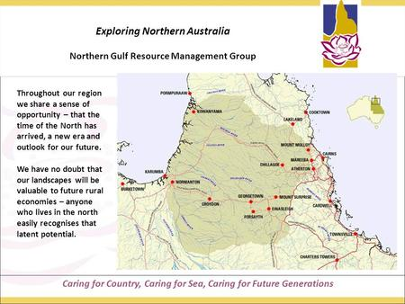 Caring for Country, Caring for Sea, Caring for Future Generations Exploring Northern Australia Northern Gulf Resource Management Group Throughout our region.