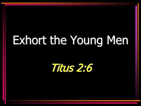 Exhort the Young Men Titus 2:6. 2 You are the future… Of the homeOf the home –Husbands and fathers Of the churchOf the church –Elders, deacons, preachers,
