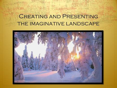 Creating and Presenting the imaginative landscape.