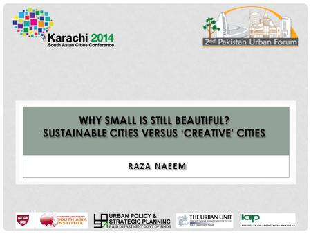 WHY SMALL IS STILL BEAUTIFUL? SUSTAINABLE CITIES VERSUS 'CREATIVE' CITIES RAZA NAEEM.