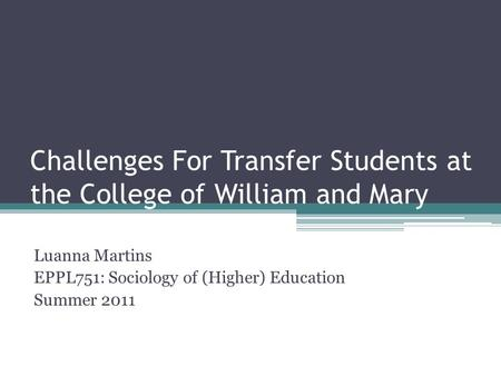 Challenges For Transfer Students at the College of William and Mary Luanna Martins EPPL751: Sociology of (Higher) Education Summer 2011.