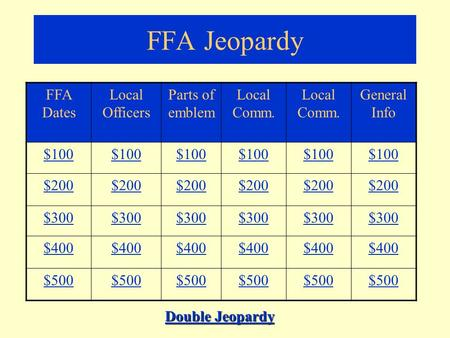 FFA Jeopardy FFA Dates Local Officers Parts of emblem Local Comm. General Info $100 $200 $300 $400 $500 Double Jeopardy Double Jeopardy.