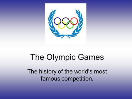 The Olympic Games The history of the world's most famous competition.