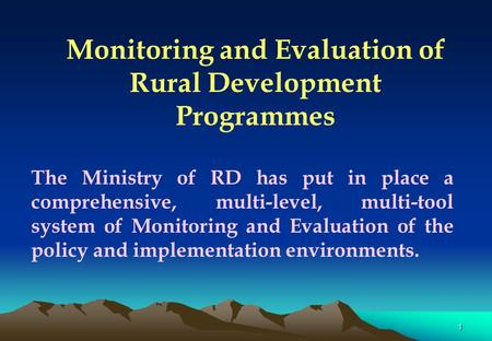 1 Monitoring and Evaluation of Rural Development Programmes The Ministry of RD has put in place a comprehensive, multi-level, multi-tool system of Monitoring.