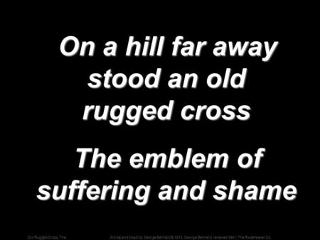 Words and Music by George Bennard © 1913, George Bennard, renewed 1941, The Rodeheaver Co.Old Rugged Cross, The On a hill far away stood an old rugged.