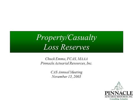 Property/Casualty Loss Reserves Chuck Emma, FCAS, MAAA Pinnacle Actuarial Resources, Inc. CAS Annual Meeting November 15, 2005.