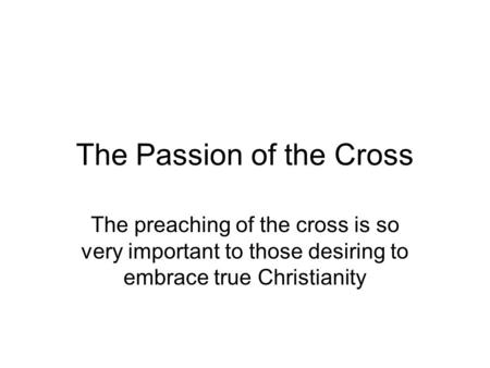 The Passion of the Cross The preaching of the cross is so very important to those desiring to embrace true Christianity.