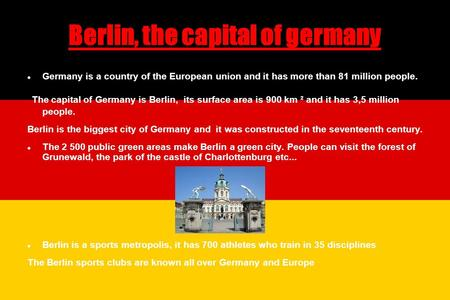 Berlin, the capital of germany Germany is a country of the European union and it has more than 81 million people. The capital of Germany is Berlin, its.