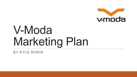 V-Moda Marketing Plan BY KYLE ROBIN. Introduction  Founded in 2004, V-MODA is a private American Mobile-Audio Company with the class and elegance of.