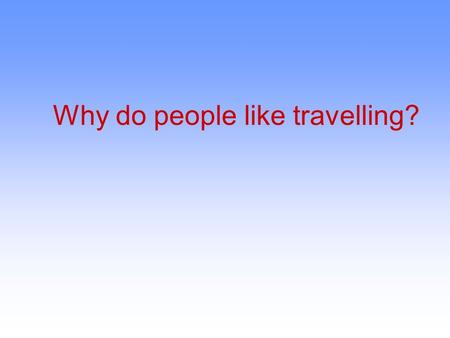 Why do people like travelling?. The aim of my work is:  to learn what people think about travelling  to learn more about tourism  to tell about my.
