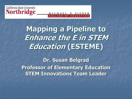 Mapping a Pipeline to Enhance the E in STEM Education (ESTEME) Dr. Susan Belgrad Professor of Elementary Education STEM Innovations Team Leader.