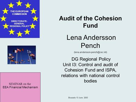 SEMINAR on the EEA Financial Mechanism THE EUROPEAN COMMISSION DIRECTORATE- GENERAL REGIONAL POLICY Brussels 13 June 2005 Audit of the Cohesion Fund Lena.