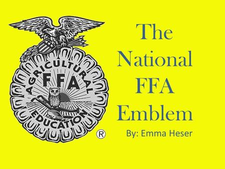 The National FFA Emblem By: Emma Heser. Cross Section Ear of Corn and the Eagle Serve as the foundation of the emblem Serve as the foundation of the emblem.