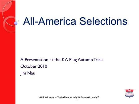 All-America Selections A Presentation at the KA Plug Autumn Trials October 2010 Jim Nau.