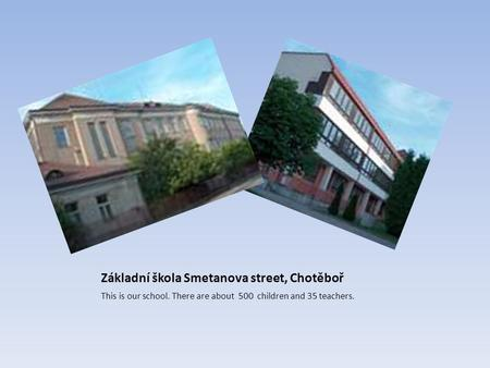 Základní škola Smetanova street, Chotěboř This is our school. There are about 500 children and 35 teachers.