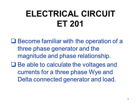 1 ELECTRICAL CIRCUIT ET 201  Become familiar with the operation of a three phase generator and the magnitude and phase relationship.  Be able to calculate.