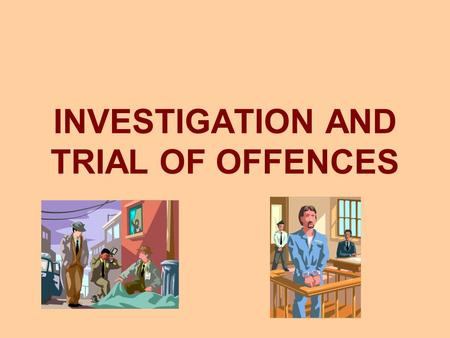 INVESTIGATION AND TRIAL OF OFFENCES. INVESTIGATION OF OFFENCES.