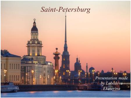 Saint-Petersburg Presentation made by Lebedeva Ekaterina.