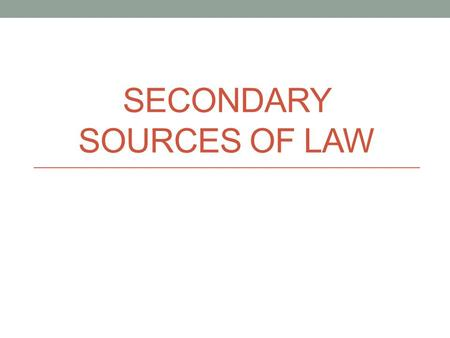SECONDARY SOURCES OF LAW. Secondary Sources Laws and reported cases that have been written down by various types of law makers Enshrine society's values,