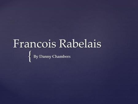 { Francois Rabelais By Danny Chambers. Francois Rabelais is a Roman Catholic author born in Chinon Indre-et-Loire, France. While he was born in France,