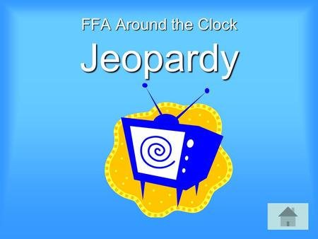 FFA Around the Clock Jeopardy Select a Category: 1:00-3:004:00-5:006:00-8:0010:00 Ten Times 11:00-12:00 $100 $200 $300 $400 $500.