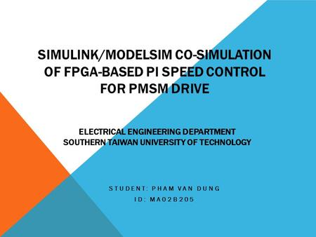 SIMULINK/MODELSIM CO-SIMULATION OF FPGA-BASED PI SPEED CONTROL FOR PMSM DRIVE STUDENT: PHAM VAN DUNG ID: MA02B205 ELECTRICAL ENGINEERING DEPARTMENT SOUTHERN.